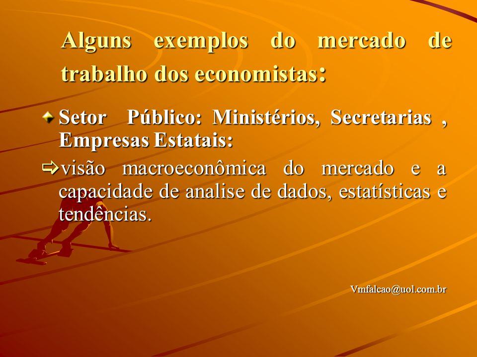 Alguns exemplos do mercado de trabalho dos economistas : Setor Público: Ministérios, Secretarias, Empresas Estatais:  visão macroeconômica do mercado e a capacidade de analise de dados, estatísticas e tendências.