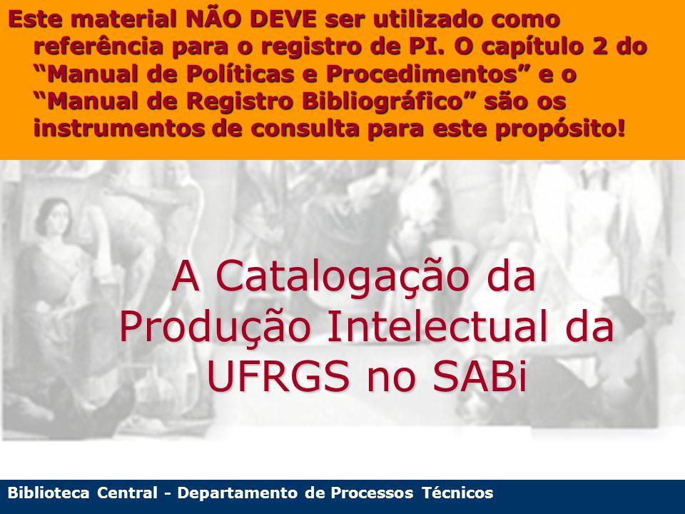 Biblioteca Central - Departamento de Processos Técnicos A Catalogação da Produção Intelectual da UFRGS no SABi Este material NÃO DEVE ser utilizado como referência para o registro de PI.
