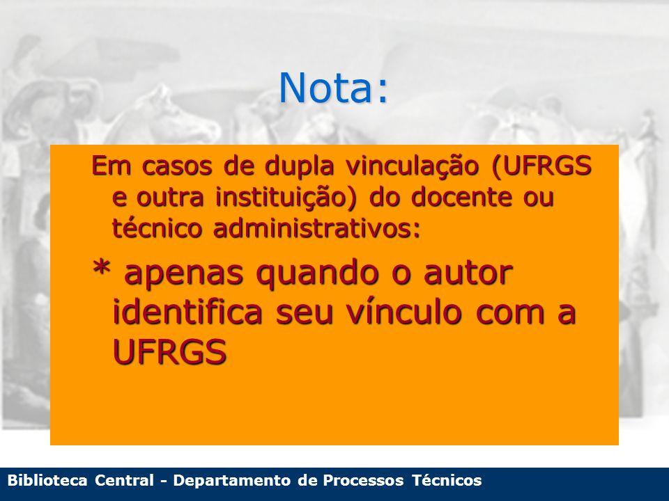 Biblioteca Central - Departamento de Processos Técnicos Nota: Em casos de dupla vinculação (UFRGS e outra instituição) do docente ou técnico administrativos: * apenas quando o autor identifica seu vínculo com a UFRGS