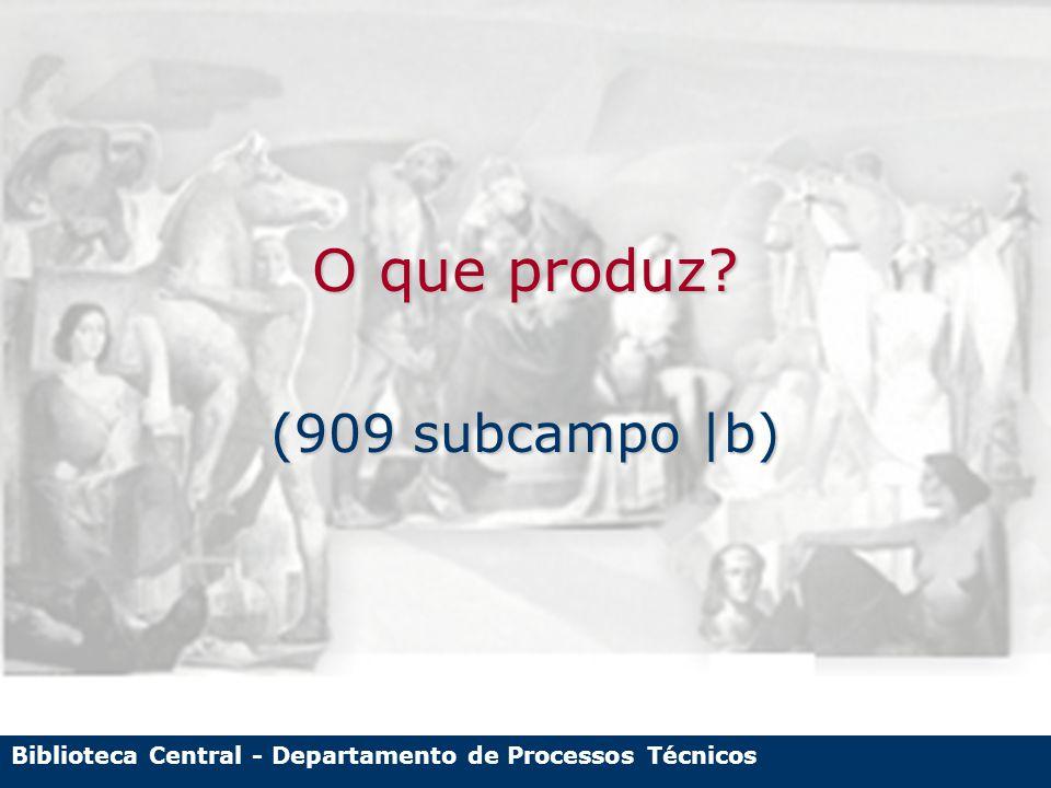 Biblioteca Central - Departamento de Processos Técnicos O que produz? (909 subcampo |b)