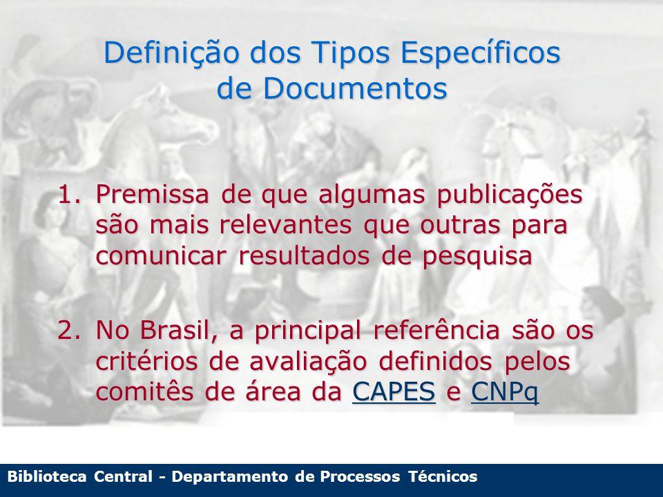 Biblioteca Central - Departamento de Processos Técnicos Definição dos Tipos Específicos de Documentos 1.Premissa de que algumas publicações são mais relevantes que outras para comunicar resultados de pesquisa 2.No Brasil, a principal referência são os critérios de avaliação definidos pelos comitês de área da CAPES e CNPq CAPESCNPqCAPESCNPq