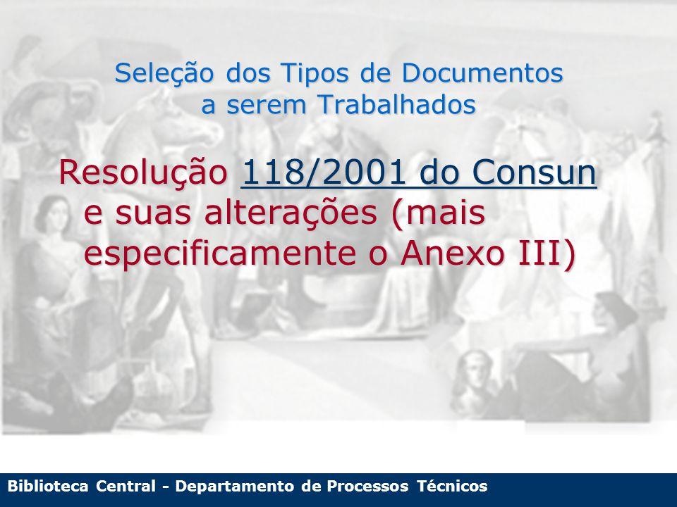 Biblioteca Central - Departamento de Processos Técnicos Seleção dos Tipos de Documentos a serem Trabalhados Resolução 118/2001 do Consun e suas alterações (mais especificamente o Anexo III) 118/2001 do Consun118/2001 do Consun