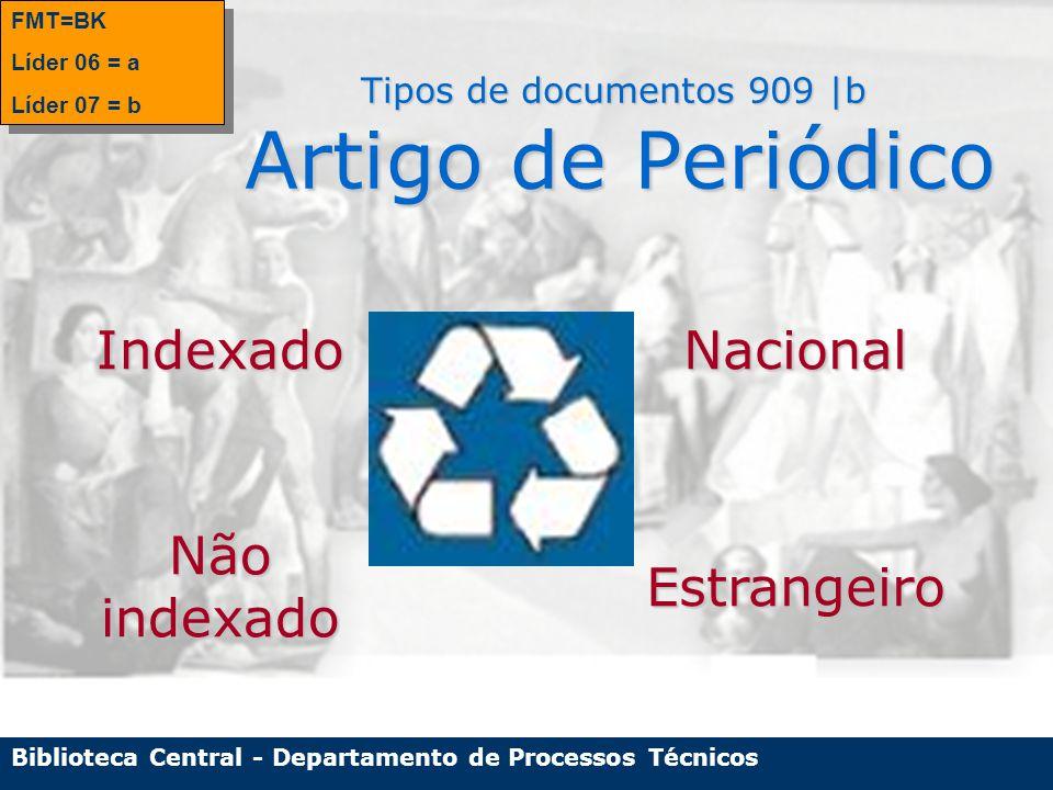 Biblioteca Central - Departamento de Processos Técnicos Tipos de documentos 909 |b Artigo de Periódico FMT=BK Líder 06 = a Líder 07 = b FMT=BK Líder 06 = a Líder 07 = bIndexadoNacional Não indexado Estrangeiro