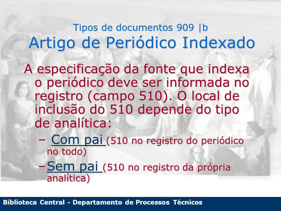 Biblioteca Central - Departamento de Processos Técnicos Tipos de documentos 909 |b Artigo de Periódico Indexado A especificação da fonte que indexa o periódico deve ser informada no registro (campo 510).
