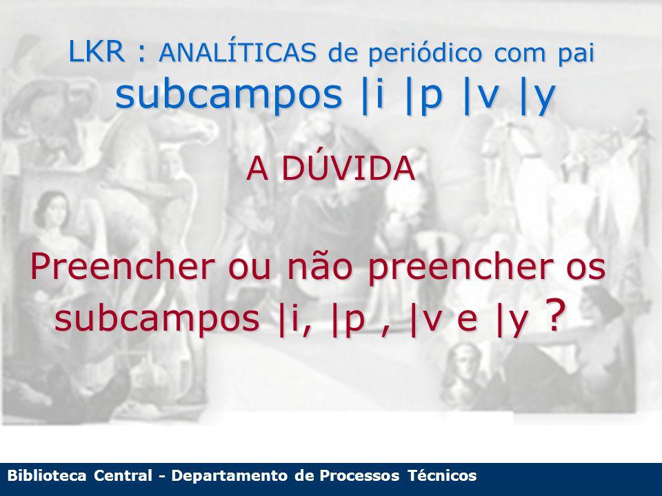 Biblioteca Central - Departamento de Processos Técnicos LKR : ANALÍTICAS de periódico com pai subcampos |i |p |v |y A DÚVIDA Preencher ou não preencher os subcampos |i, |p, |v e |y