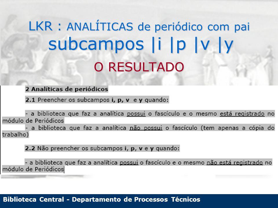 Biblioteca Central - Departamento de Processos Técnicos LKR : ANALÍTICAS de periódico com pai subcampos |i |p |v |y O RESULTADO