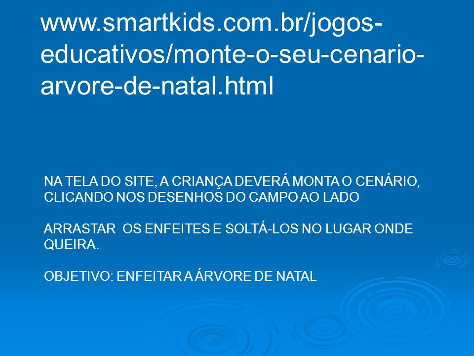 www.smartkids.com.br/jogos- educativos/monte-o-seu-cenario- arvore-de-natal.html NA TELA DO SITE, A CRIANÇA DEVERÁ MONTA O CENÁRIO, CLICANDO NOS DESEN