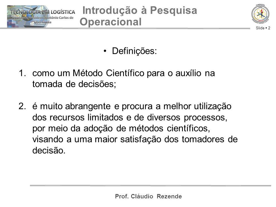 Slide  2 Prof. Cláudio Rezende Introdução à Pesquisa Operacional Definições: 1.como um Método Científico para o auxílio na tomada de decisões; 2.é mu