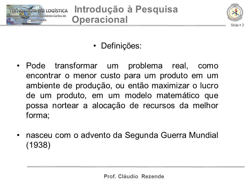 Slide  3 Prof. Cláudio Rezende Introdução à Pesquisa Operacional Definições: Pode transformar um problema real, como encontrar o menor custo para um