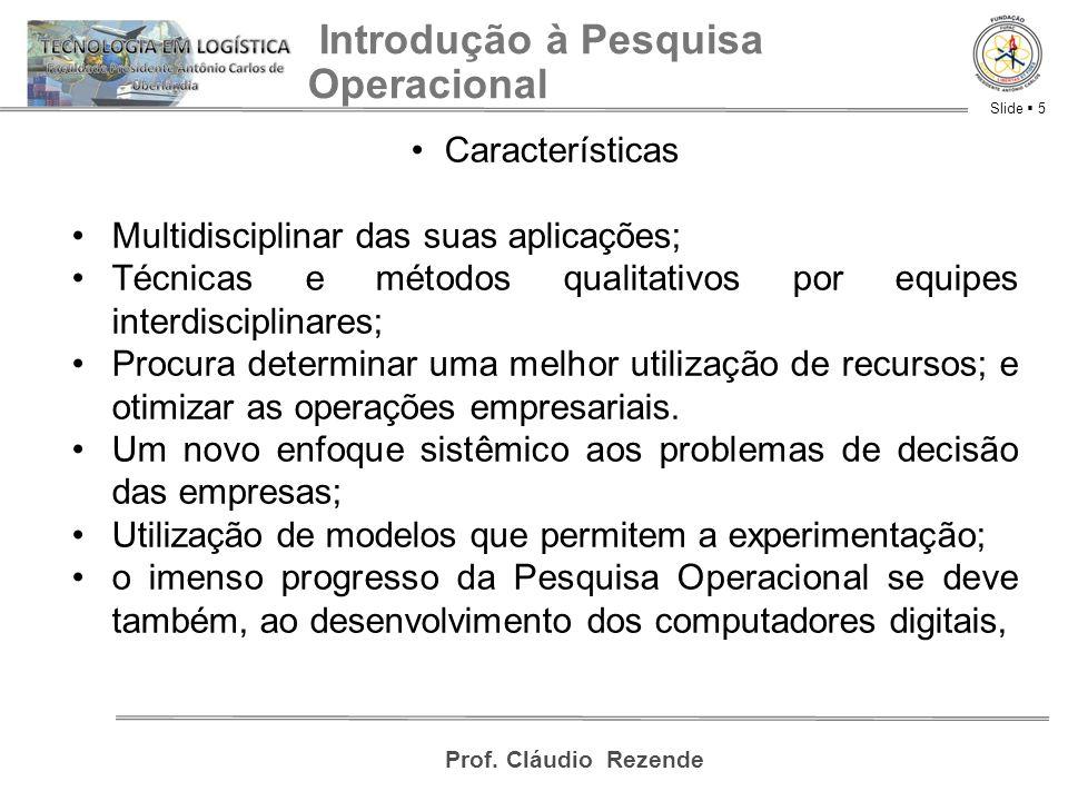 Slide  5 Prof. Cláudio Rezende Introdução à Pesquisa Operacional Características Multidisciplinar das suas aplicações; Técnicas e métodos qualitativo