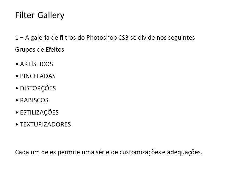 Filter Gallery 1 – A galeria de filtros do Photoshop CS3 se divide nos seguintes Grupos de Efeitos ARTÍSTICOS PINCELADAS DISTORÇÕES RABISCOS ESTILIZAÇÕES TEXTURIZADORES Cada um deles permite uma série de customizações e adequações.