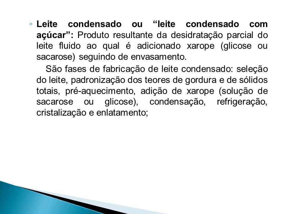 ◦ Leite condensado ou leite condensado com açúcar : Produto resultante da desidratação parcial do leite fluido ao qual é adicionado xarope (glicose ou sacarose) seguindo de envasamento.