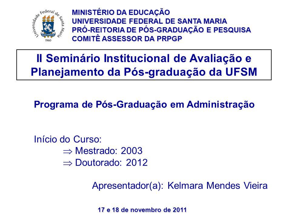 17 e 18 de novembro de 2011 II Seminário Institucional de Avaliação e Planejamento da Pós-graduação da UFSM Programa de Pós-Graduação em Administração Início do Curso:  Mestrado: 2003  Doutorado: 2012 Apresentador(a): Kelmara Mendes Vieira MINISTÉRIO DA EDUCAÇÃO UNIVERSIDADE FEDERAL DE SANTA MARIA PRÓ-REITORIA DE PÓS-GRADUAÇÃO E PESQUISA COMITÊ ASSESSOR DA PRPGP