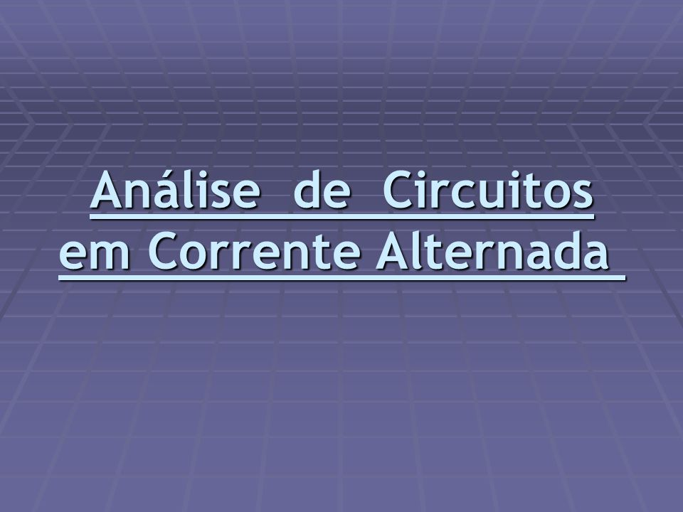 Análise de Circuitos em Corrente Alternada Análise de Circuitos em Corrente Alternada