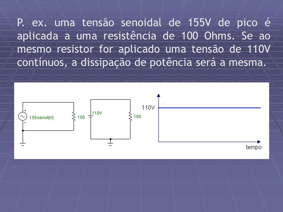 P. ex. uma tensão senoidal de 155V de pico é aplicada a uma resistência de 100 Ohms. Se ao mesmo resistor for aplicado uma tensão de 110V contínuos, a