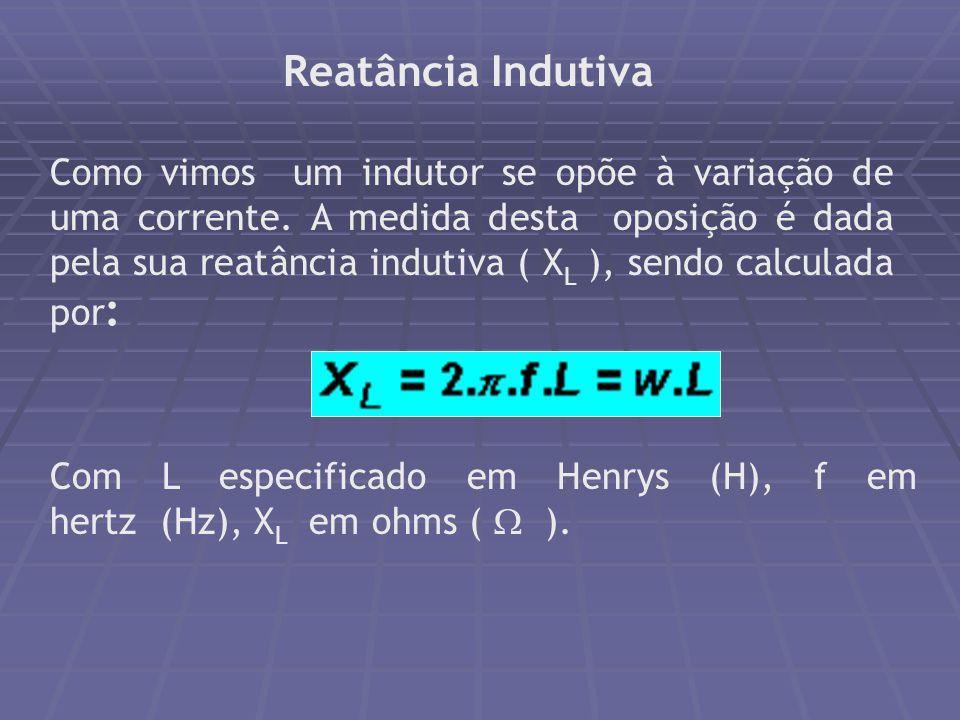 Reatância Indutiva Como vimos um indutor se opõe à variação de uma corrente. A medida desta oposição é dada pela sua reatância indutiva ( X L ), sendo