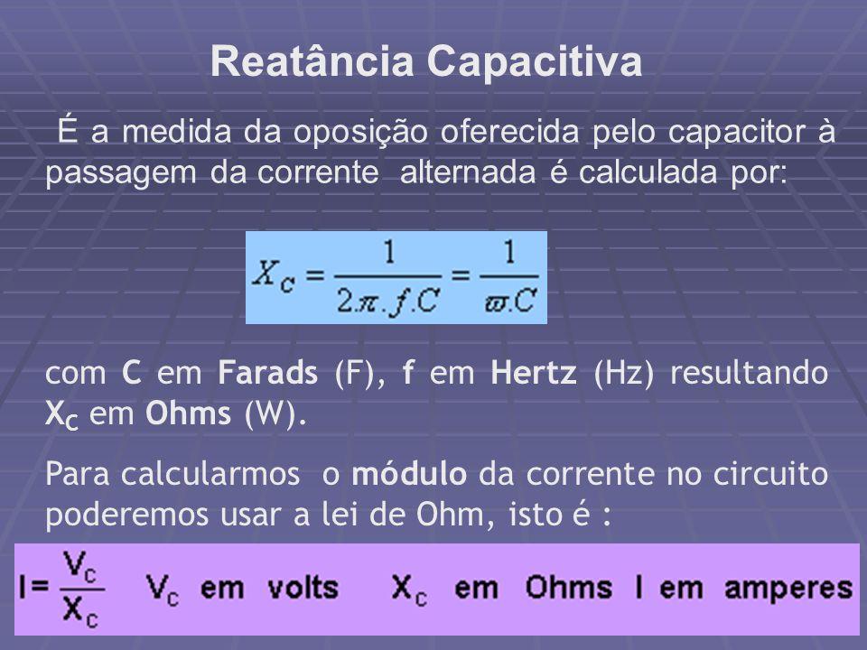 Reatância Capacitiva É a medida da oposição oferecida pelo capacitor à passagem da corrente alternada é calculada por: com C em Farads (F), f em Hertz