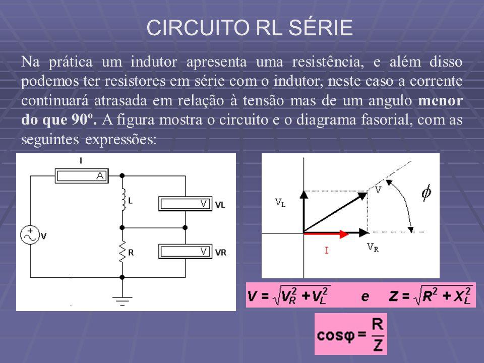 CIRCUITO RL SÉRIE Na prática um indutor apresenta uma resistência, e além disso podemos ter resistores em série com o indutor, neste caso a corrente c