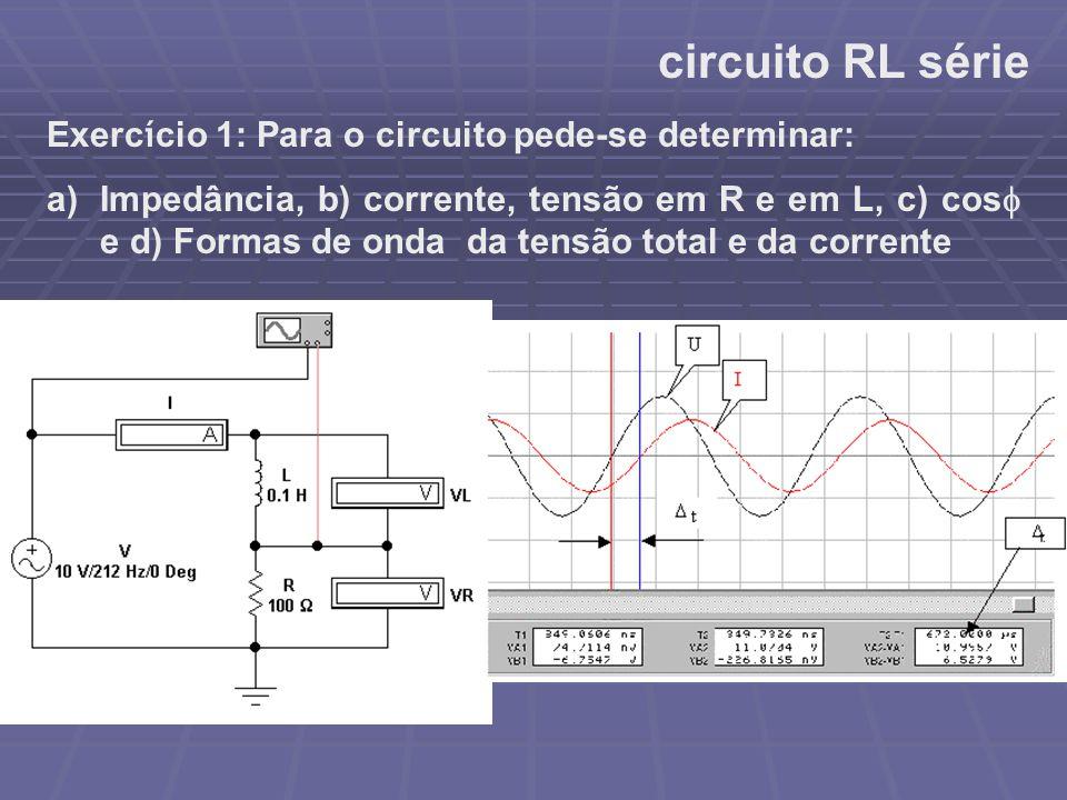 circuito RL série Exerc í cio 1: Para o circuito pede-se determinar: a)Impedância, b) corrente, tensão em R e em L, c) cos  e d) Formas de onda da te