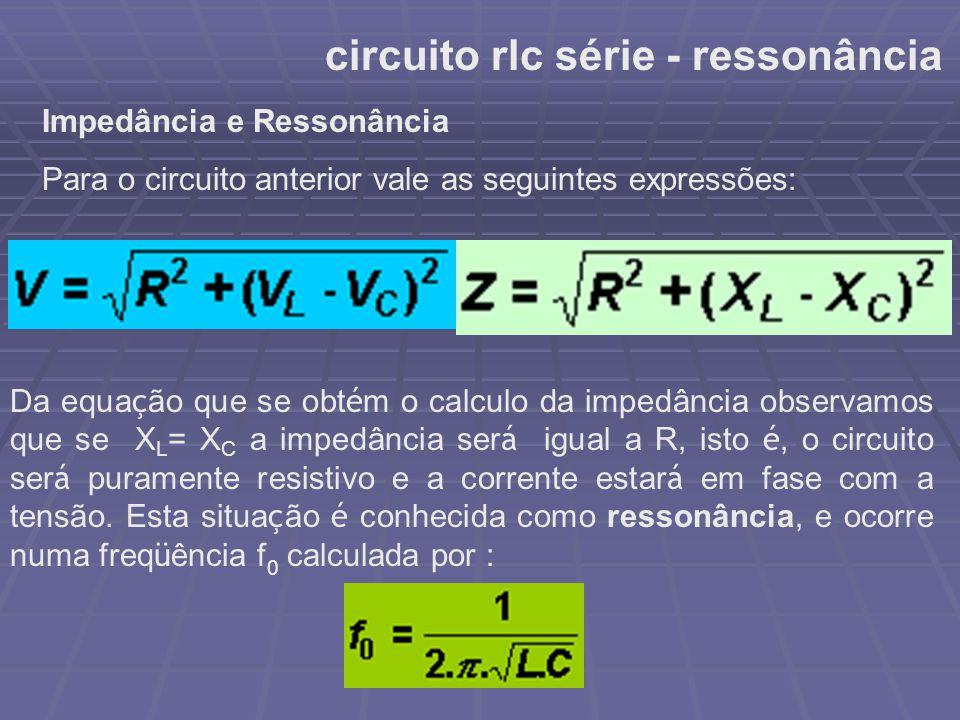 circuito rlc série - ressonância Impedância e Ressonância Para o circuito anterior vale as seguintes expressões: Da equa ç ão que se obt é m o calculo