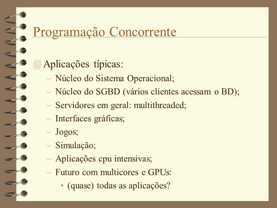 Programação Concorrente  Aplicações típicas: –Núcleo do Sistema Operacional; –Núcleo do SGBD (vários clientes acessam o BD); –Servidores em geral: multithreaded; –Interfaces gráficas; –Jogos; –Simulação; –Aplicações cpu intensivas; –Futuro com multicores e GPUs: (quase) todas as aplicações?