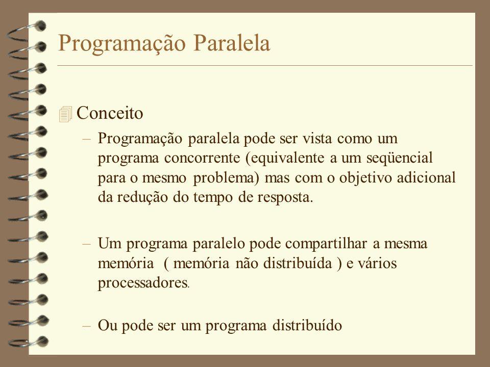 Programação Paralela  Conceito –Programação paralela pode ser vista como um programa concorrente (equivalente a um seqüencial para o mesmo problema) mas com o objetivo adicional da redução do tempo de resposta.