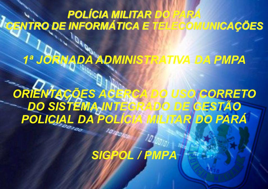 SIGPOL / PMPA POLÍCIA MILITAR DO PARÁ CENTRO DE INFORMÁTICA E TELECOMUNICAÇÕES ORIENTAÇÕES ACERCA DO USO CORRETO DO SISTEMA INTEGRADO DE GESTÃO POLICI