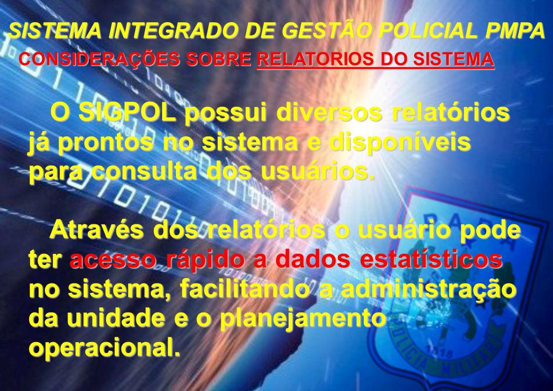 SISTEMA INTEGRADO DE GESTÃO POLICIAL PMPA CONSIDERAÇÕES SOBRE RELATORIOS DO SISTEMA CONSIDERAÇÕES SOBRE RELATORIOS DO SISTEMA O SIGPOL possui diversos