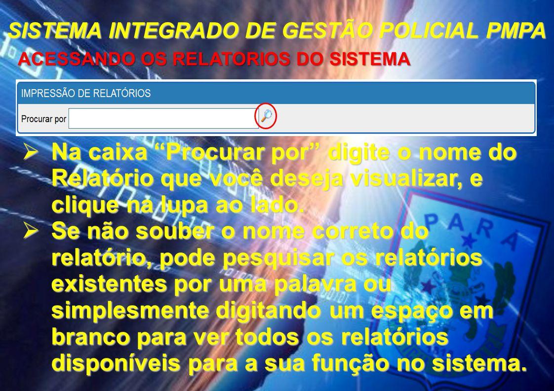 """SISTEMA INTEGRADO DE GESTÃO POLICIAL PMPA ACESSANDO OS RELATORIOS DO SISTEMA ACESSANDO OS RELATORIOS DO SISTEMA  Na caixa """"Procurar por"""" digite o nom"""