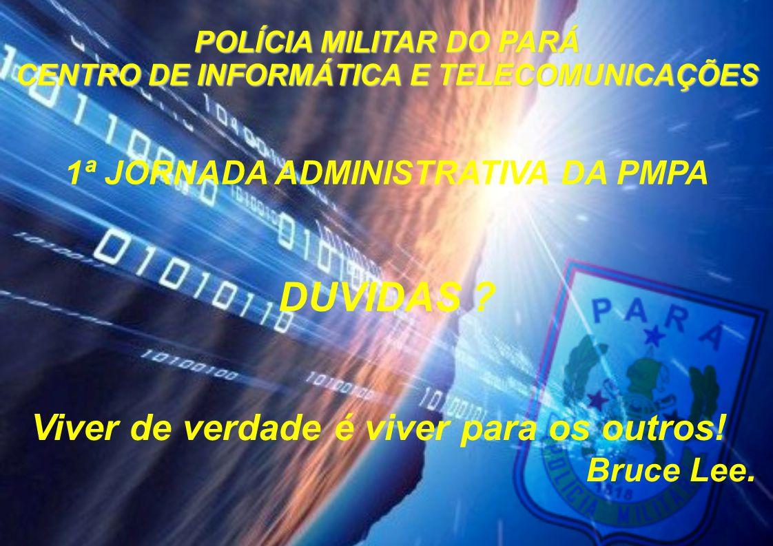 POLÍCIA MILITAR DO PARÁ CENTRO DE INFORMÁTICA E TELECOMUNICAÇÕES 1ª JORNADA ADMINISTRATIVA DA PMPA DUVIDAS ? Viver de verdade é viver para os outros!