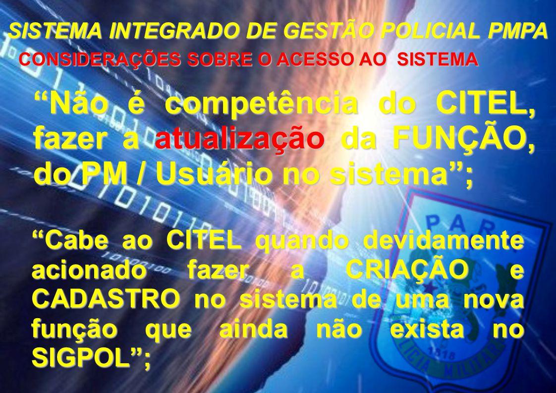 SISTEMA INTEGRADO DE GESTÃO POLICIAL PMPA CONSIDERAÇÕES SOBRE O ACESSO AO SISTEMA CONSIDERAÇÕES SOBRE O ACESSO AO SISTEMA A criação e cadastro de uma nova função no sistema deve obedecer os seguintes critérios:  Previsão na LOB e ou na Portaria nº 004/ EME/2010 de 13ABR2010 – BG nº 072 - 19ABR2010.