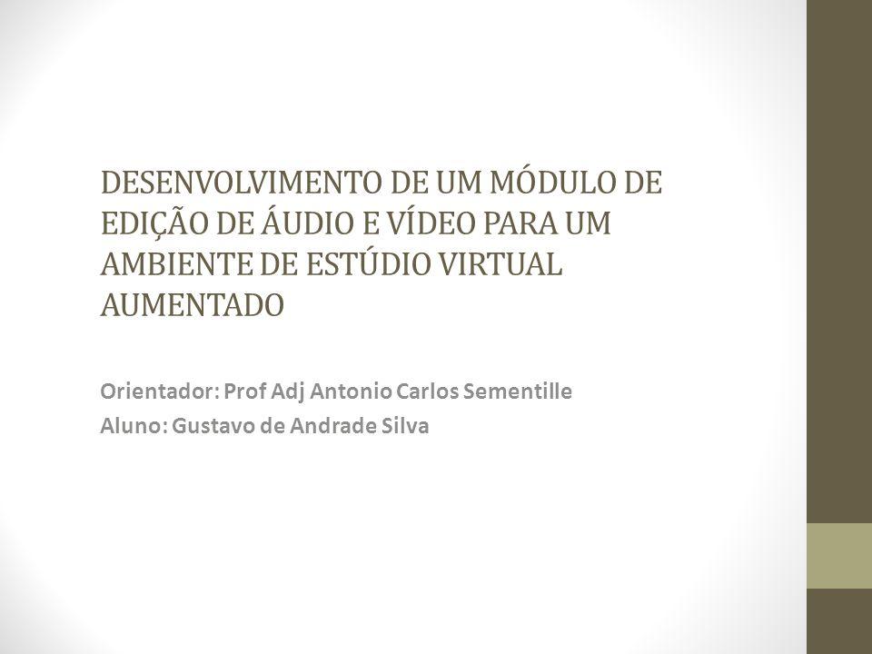 DESENVOLVIMENTO DE UM MÓDULO DE EDIÇÃO DE ÁUDIO E VÍDEO PARA UM AMBIENTE DE ESTÚDIO VIRTUAL AUMENTADO Orientador: Prof Adj Antonio Carlos Sementille Aluno: Gustavo de Andrade Silva