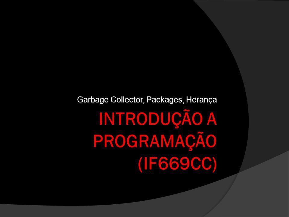 INTRODUÇÃO A PROGRAMAÇÃO (IF669CC) Garbage Collector, Packages, Herança