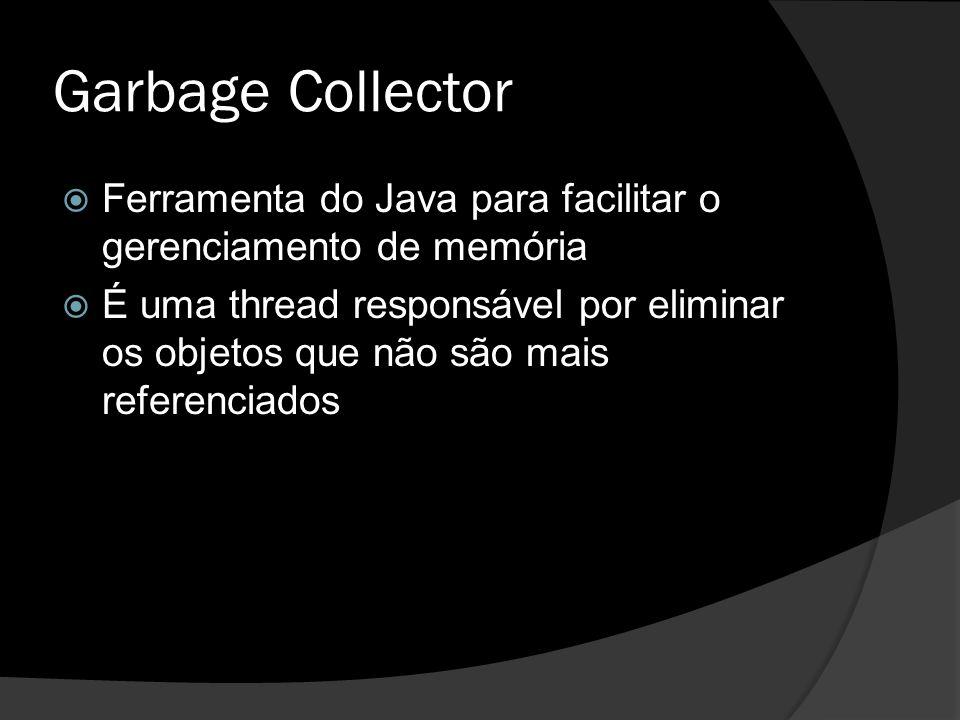 Garbage Collector  Ferramenta do Java para facilitar o gerenciamento de memória  É uma thread responsável por eliminar os objetos que não são mais r