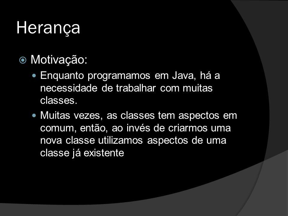 Herança  Motivação: Enquanto programamos em Java, há a necessidade de trabalhar com muitas classes. Muitas vezes, as classes tem aspectos em comum, e