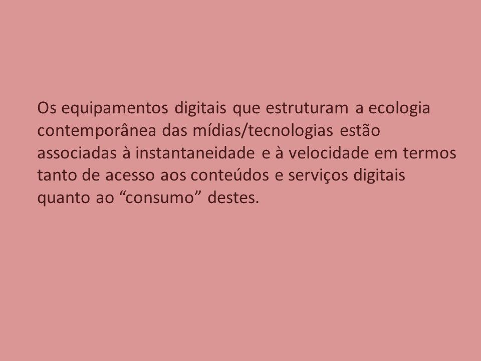 Os equipamentos digitais que estruturam a ecologia contemporânea das mídias/tecnologias estão associadas à instantaneidade e à velocidade em termos tanto de acesso aos conteúdos e serviços digitais quanto ao consumo destes.