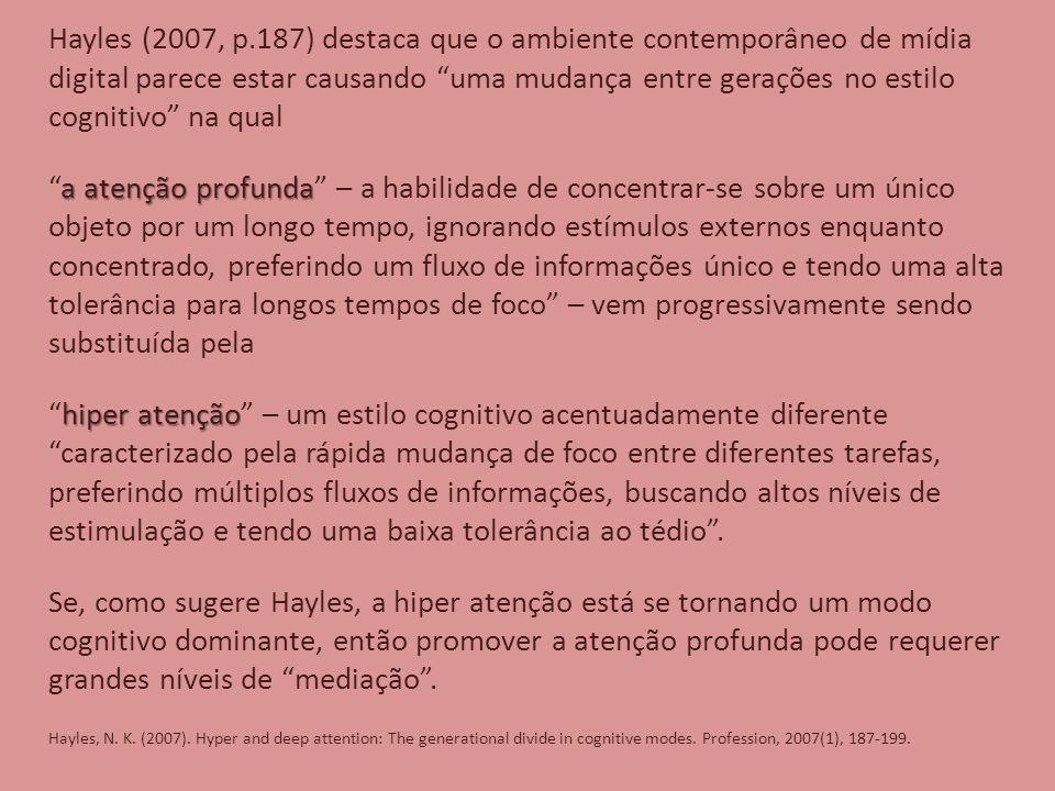 Hayles (2007, p.187) destaca que o ambiente contemporâneo de mídia digital parece estar causando uma mudança entre gerações no estilo cognitivo na qual a atenção profunda a atenção profunda – a habilidade de concentrar-se sobre um único objeto por um longo tempo, ignorando estímulos externos enquanto concentrado, preferindo um fluxo de informações único e tendo uma alta tolerância para longos tempos de foco – vem progressivamente sendo substituída pela hiper atenção hiper atenção – um estilo cognitivo acentuadamente diferente caracterizado pela rápida mudança de foco entre diferentes tarefas, preferindo múltiplos fluxos de informações, buscando altos níveis de estimulação e tendo uma baixa tolerância ao tédio .