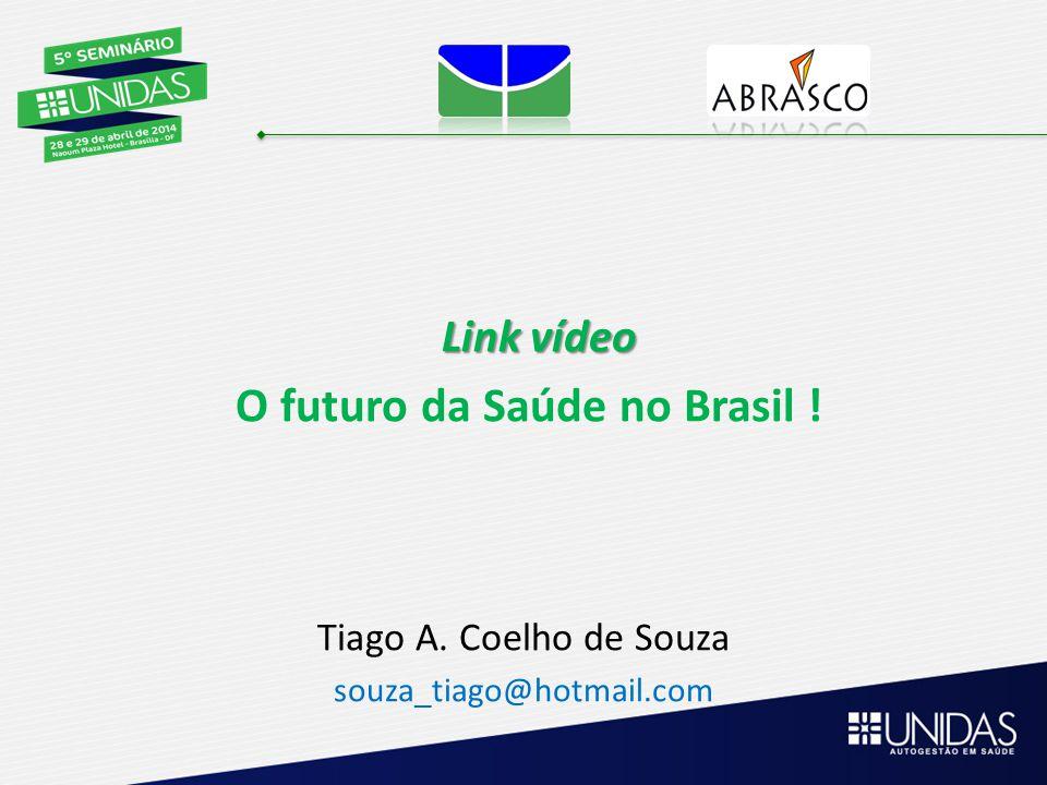 Link vídeo Link vídeo O futuro da Saúde no Brasil ! Tiago A. Coelho de Souza souza_tiago@hotmail.com