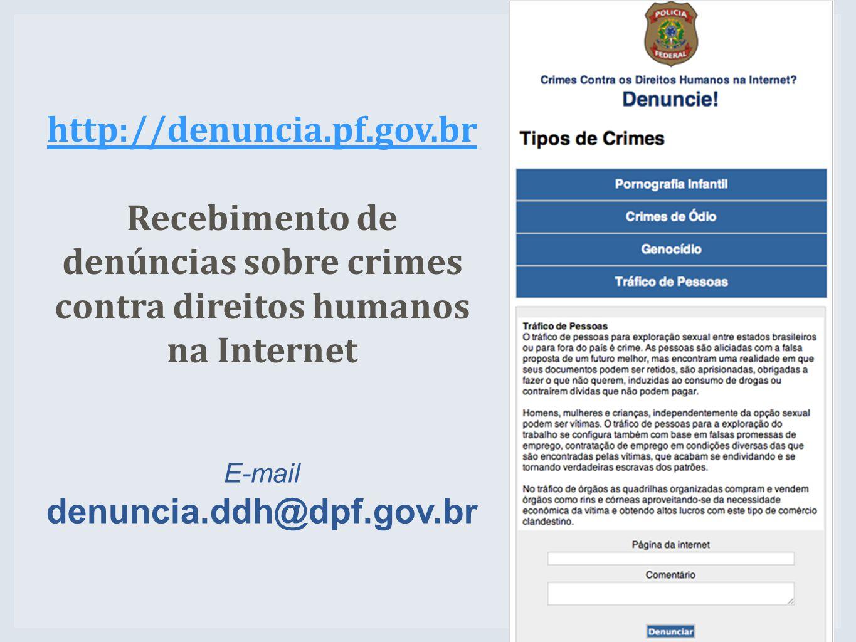 http://denuncia.pf.gov.br Recebimento de denúncias sobre crimes contra direitos humanos na Internet E-mail denuncia.ddh@dpf.gov.br