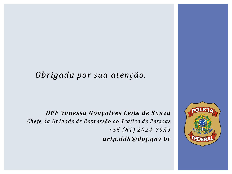 Obrigada por sua atenção. DPF Vanessa Gonçalves Leite de Souza Chefe da Unidade de Repressão ao Tráfico de Pessoas +55 (61) 2024-7939 urtp.ddh@dpf.gov