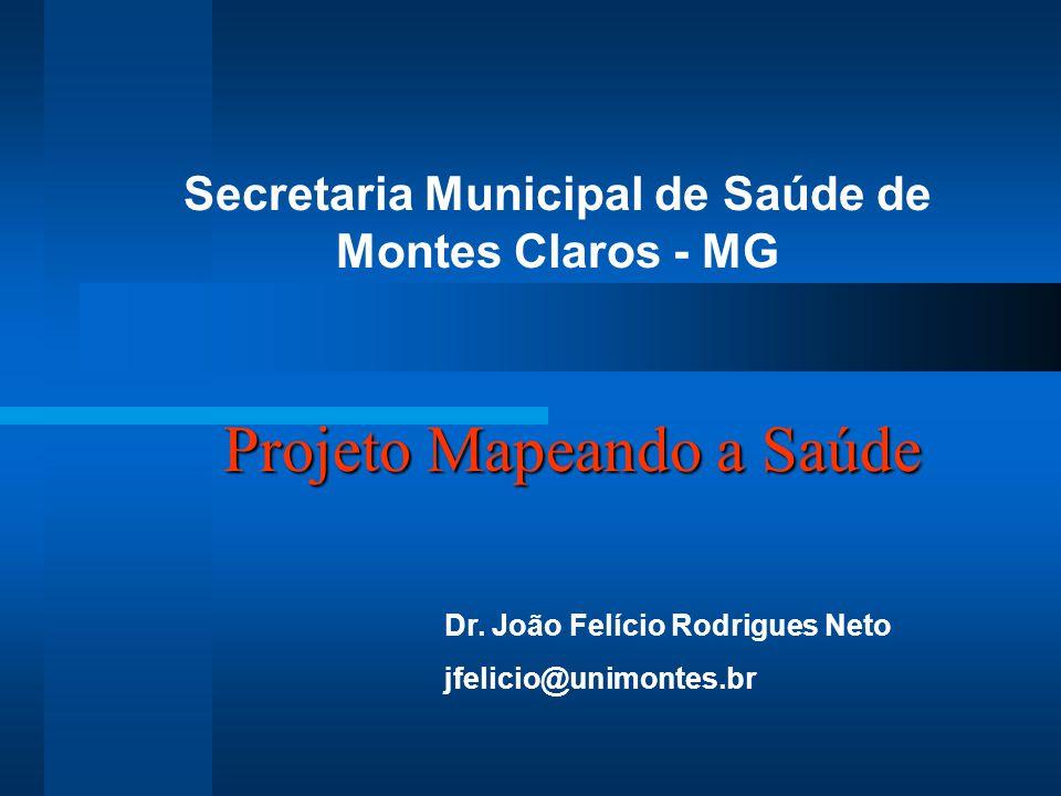 Projeto Mapeando a Saúde Secretaria Municipal de Saúde de Montes Claros - MG Dr. João Felício Rodrigues Neto jfelicio@unimontes.br