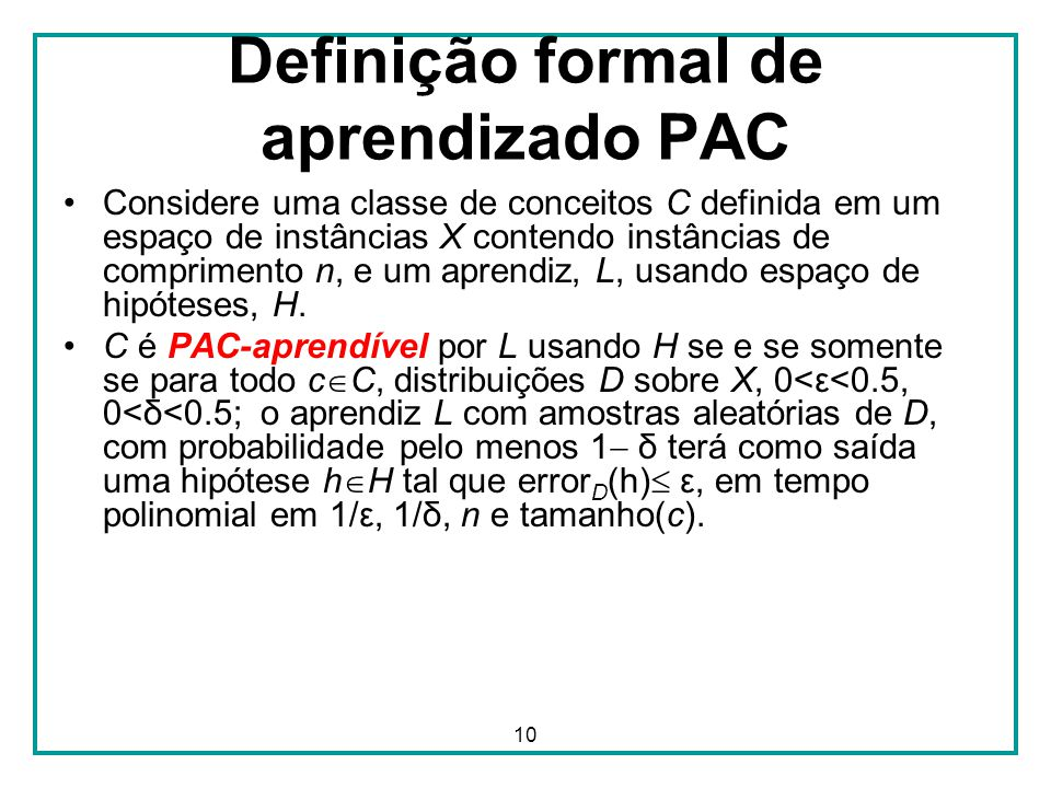 10 Definição formal de aprendizado PAC Considere uma classe de conceitos C definida em um espaço de instâncias X contendo instâncias de comprimento n, e um aprendiz, L, usando espaço de hipóteses, H.
