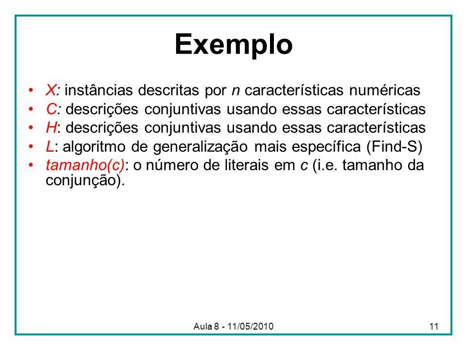Exemplo X: instâncias descritas por n características numéricas C: descrições conjuntivas usando essas características H: descrições conjuntivas usando essas características L: algoritmo de generalização mais específica (Find-S) tamanho(c): o número de literais em c (i.e.