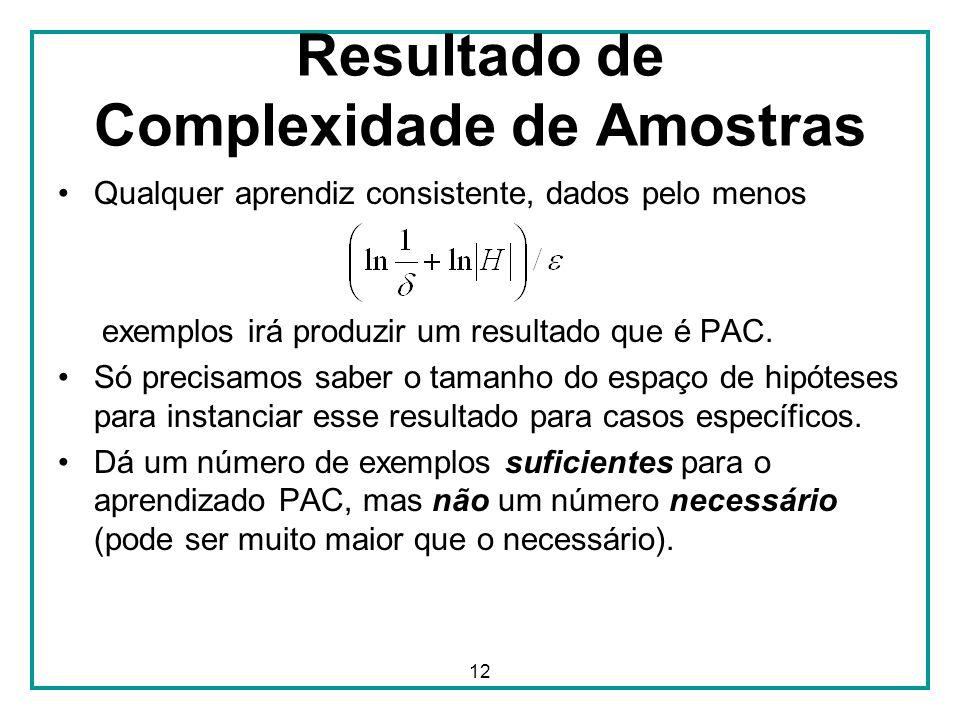 12 Resultado de Complexidade de Amostras Qualquer aprendiz consistente, dados pelo menos exemplos irá produzir um resultado que é PAC. Só precisamos s