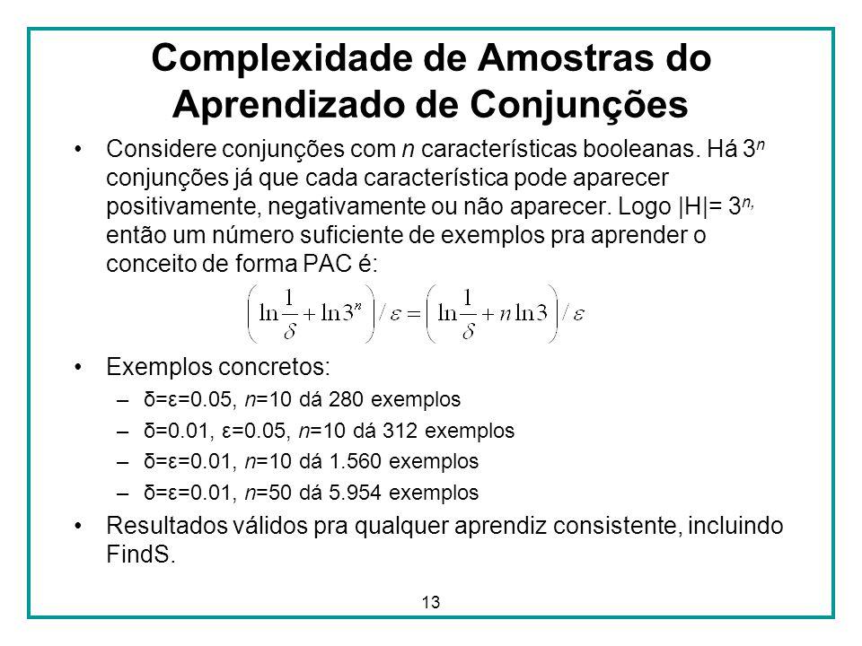 13 Complexidade de Amostras do Aprendizado de Conjunções Considere conjunções com n características booleanas. Há 3 n conjunções já que cada caracterí