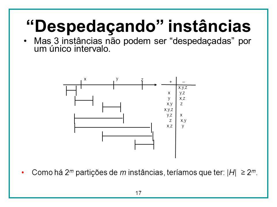 17 + – _ x,y,z x y,z y x,z x,y z x,y,z y,z x z x,y x,z y Despedaçando instâncias Mas 3 instâncias não podem ser despedaçadas por um único intervalo.