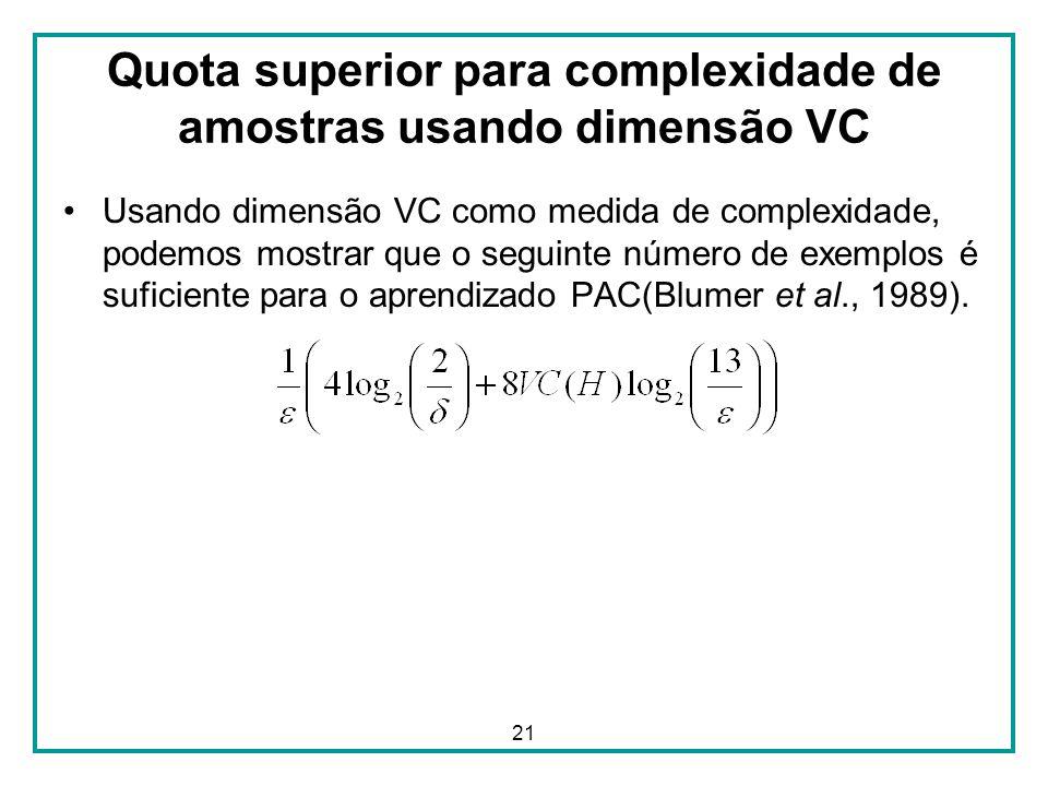 21 Quota superior para complexidade de amostras usando dimensão VC Usando dimensão VC como medida de complexidade, podemos mostrar que o seguinte número de exemplos é suficiente para o aprendizado PAC(Blumer et al., 1989).