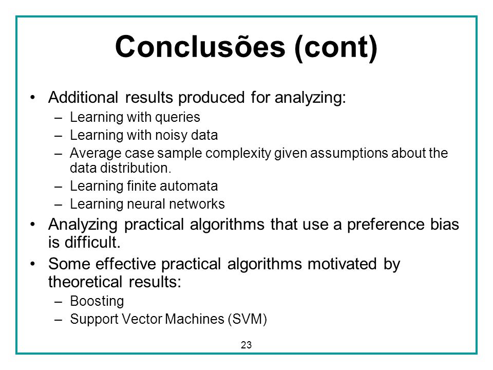 23 Conclusões (cont) Additional results produced for analyzing: –Learning with queries –Learning with noisy data –Average case sample complexity given assumptions about the data distribution.
