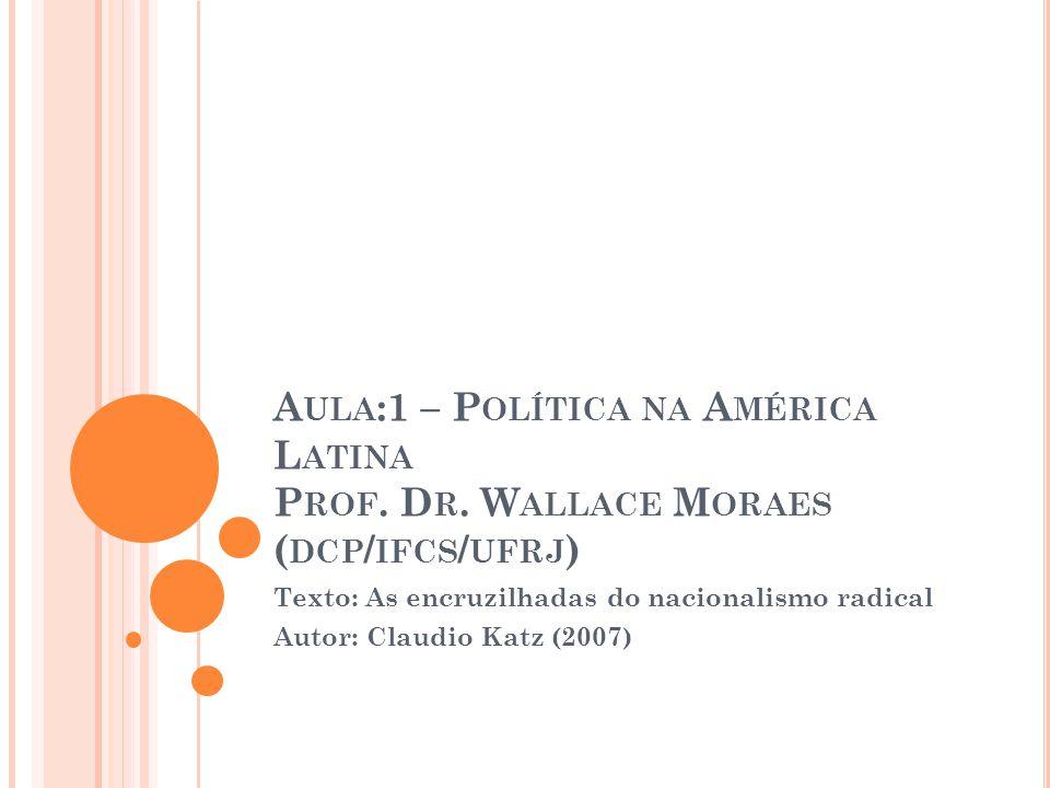 A ULA :1 – P OLÍTICA NA A MÉRICA L ATINA P ROF. D R. W ALLACE M ORAES ( DCP / IFCS / UFRJ ) Texto: As encruzilhadas do nacionalismo radical Autor: Cla