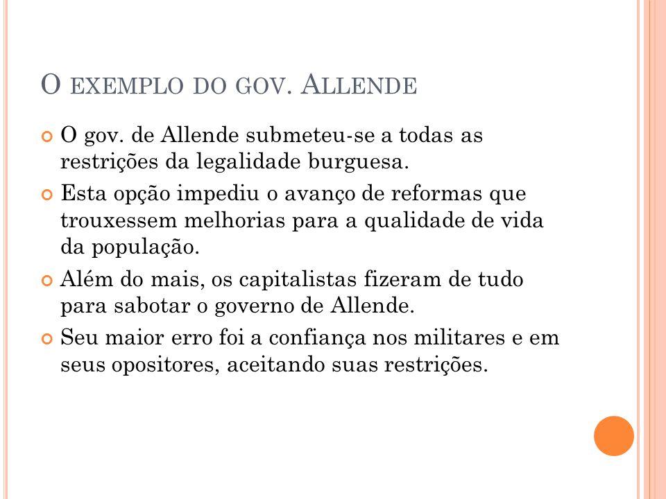 O EXEMPLO DO GOV. A LLENDE O gov. de Allende submeteu-se a todas as restrições da legalidade burguesa. Esta opção impediu o avanço de reformas que tro
